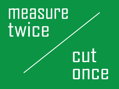 Measure twice and cut once…